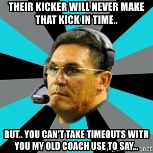 Stoic Ron - Their kicker will never make that kick in time.. BUT.. you can't take timeouts with you my old coach use to say...