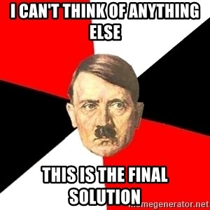 Advice Hitler - i can't think of anything else  this is the final  solution