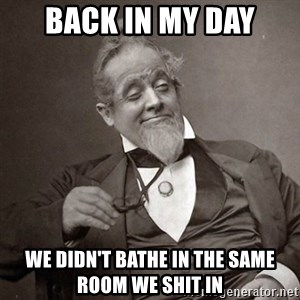1889 [10] guy - back in my day we didn't bathe in the same room we shit in
