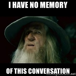 no memory gandalf - I have no memory  Of this conversation
