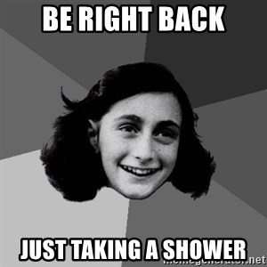 Anne Frank Lol - Be right back Just taking a shower