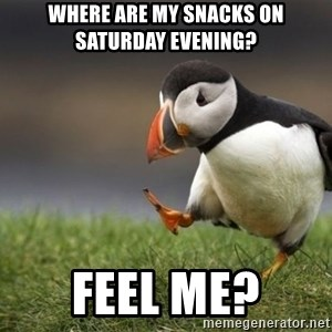 Unpopular Opinion Puffin - Where are my snacks on Saturday evening? Feel me?