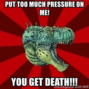 Dinosaur - Put too much pressure on me! YOU GET DEATH!!!