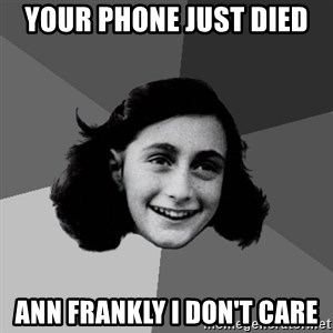 Anne Frank Lol - your phone just died  Ann Frankly I don't care