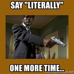 """say what one more time - Say """"literally"""" one more time..."""