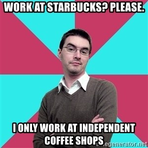 Privilege Denying Dude - work at starbucks? Please. i only work at independent coffee shops
