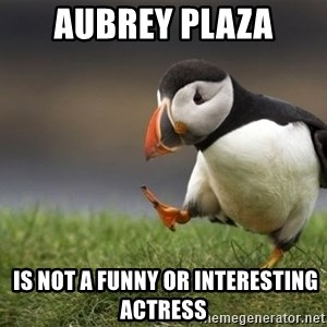 Unpopular Opinion Puffin - aubrey plaza  is not a funny or interesting actress