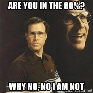 will ferrell - Are you in the 80%? Why no, No I am not