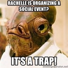 Ackbar - Rachelle is organizing a social event? It's a trap!
