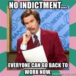 anchorman - No indictment.... Everyone can go back to work now.