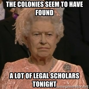 Unhappy Queen - the colonies seem to have found a lot of legal scholars tonight