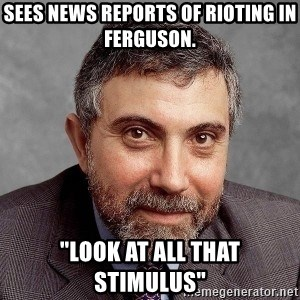 "Krugman - Sees news reports of rioting in Ferguson. ""Look at all that stimulus"""