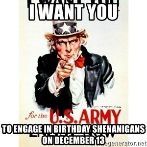 I Want You - I WANT YOU TO ENGAGE IN BIRTHDAY SHENANIGANS ON DECEMBER 13