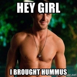 Hey Girl Ryan Gosling - Hey Girl I brought hummus