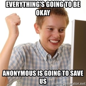 First Day on the internet kid - everything's going to be okay anonymous is going to save us