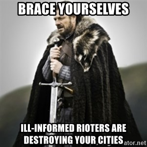 Brace yourselves. - Brace Yourselves Ill-informed rioters are destroying your cities