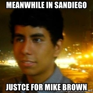 Unlucky mexican - meanwhile in sandiego justce for mike Brown