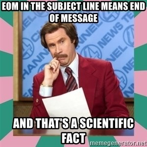 anchorman - eom in the subject line means end of message and that's a scientific fact