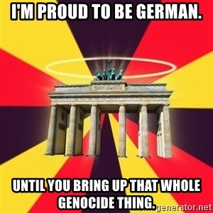 Typical Germany Lover - I'm proud to be German. Until you bring up that whole genocide thing.