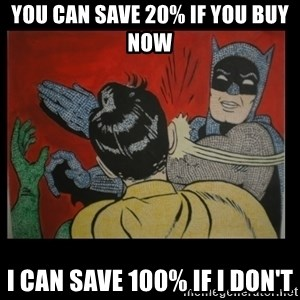 Batman Slappp - you can save 20% if you buy now i can save 100% if i don't