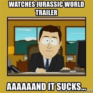 aaand its gone - watches jurassic world trailer aaaaaand it sucks...