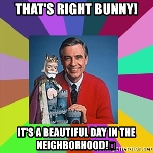 mr rogers  - That's right Bunny! It's a beautiful day in the neighborhood!😉