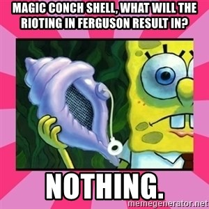 magic conch shell - Magic conch shell, what will the rioting in ferguson result in? Nothing.