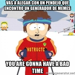 You're gonna have a bad time - vas a alegar con un pendejo que encontro un generador de memes you are gonna have a bad time
