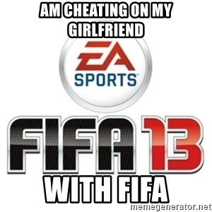 I heard fifa 13 is so real - AM CHEATING ON MY GIRLFRIEND WITH FIFA