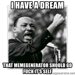 I HAVE A DREAM - I HAVE A DREAM THAT MEMEGENERATOR SHOULD GO FUCK IT'S SELF
