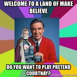 mr rogers  - Welcome to a land of make believe  Do you want to play pretend courtnay?