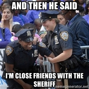 Cops Laughing - And then he said I'm close friends with the Sheriff