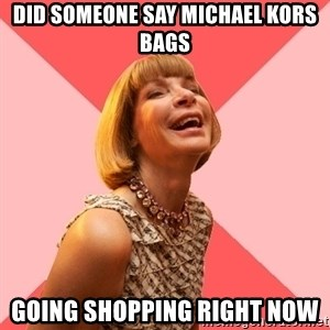 Amused Anna Wintour - Did someone say Michael Kors bags Going shopping RIGHT NOW