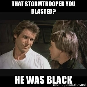 Star wars - That stormtrooper you blasted? He was black