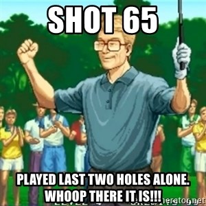 Happy Golfer - Shot 65 played last two holes alone. Whoop there it is!!!