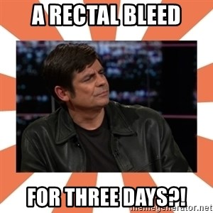 Gillespie Says No - a rectal bleed for THREE DAYS?!
