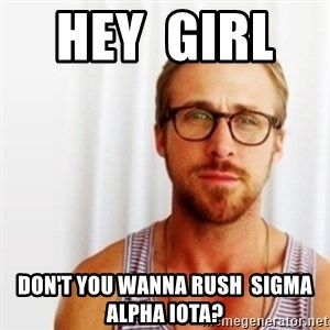 Ryan Gosling Hey  - hey  girl     don't you wanna rush  sigma alpha iota?