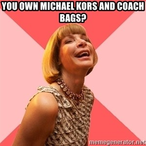 Amused Anna Wintour - You own Michael Kors and Coach bags?