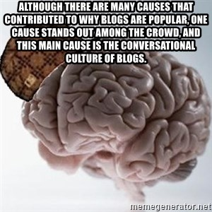 Scumbag Brain - Although there are many causes that contributed to why blogs are popular, one cause stands out among the crowd, and this main cause is the conversational culture of blogs.