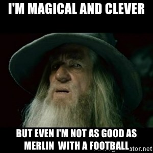 no memory gandalf - I'M MAGICAL AND CLEVER BUT EVEN I'M NOT AS GOOD AS MERLIN  WITH A FOOTBALL