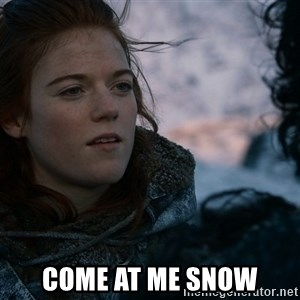 Ygritte knows more than you -  Come at me snow