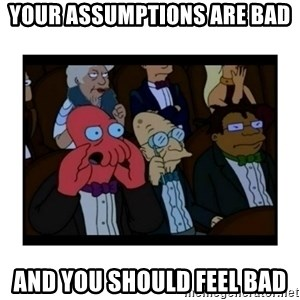 Your X is bad and You should feel bad - your assumptions are bad and you should feel bad