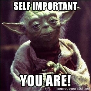 Advice Yoda - Self important You are!