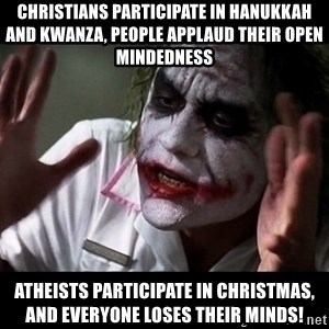 joker mind loss - Christians participate in Hanukkah and Kwanza, people applaud their open mindedness Atheists participate in Christmas, and everyone loses their minds!