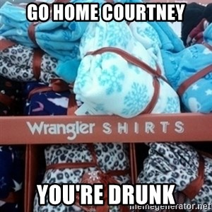 GO HOME--You're Drunk  - Go home Courtney you're drunk