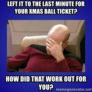 Picard facepalm  - Left it to the last minute for your Xmas Ball ticket? How did that work out for you?