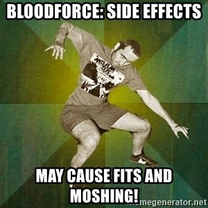 Progressive Mosh Guy - Bloodforce: Side effects May cause fits and moshing!