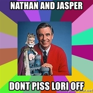 mr rogers  - Nathan and Jasper dont piss Lori off