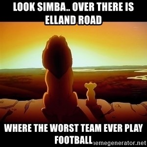 Simba - Look Simba.. Over there is Elland Road Where the worst team ever play football