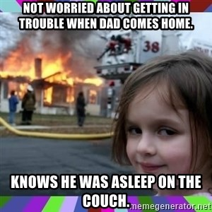 evil girl fire - Not worried about getting in trouble when dad comes home.  Knows he was asleep on the couch.
